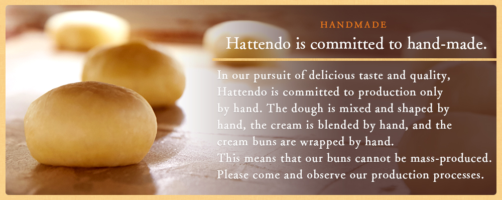Hattendo is committed to hand-made.In our pursuit of delicious taste and quality, Hattendo is committed to production only by hand. The dough is mixed and shaped by hand, the cream is blended by hand, and the cream buns are wrapped by hand. This means that our buns cannot be mass-produced. Please come and observe our production processes.