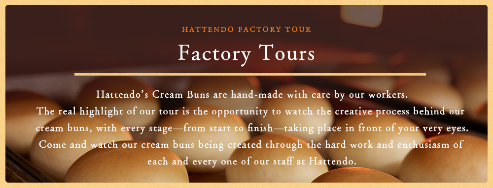 A guide for factory tour Our Hattendo Cream Buns are all carefully made by hand.  At our factory tour, you'll have a chance to watch the dynamic process of making Cream Buns right just in front of you!  Please take your time to watch as our Cream Buns made by each of our passionate staff members.