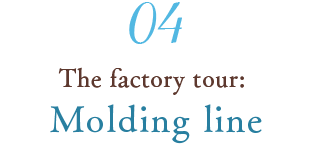 04 The factory tour: Molding line