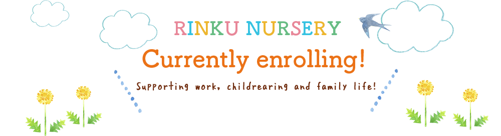 Rinku Nursery Currently enrolling!  Supporting work, childrearing and family life!