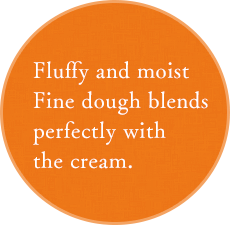Fluffy and moist Fine dough blends perfectly with the cream.