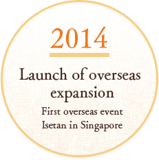 SINCE2014 Launch of overseas expansion First overseas event Isetan in Singapore