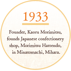 SINCE1933 Founder, Kaoru Morimitsu, founds Japanese confectionery shop, Morimitsu Hattendo, in Minatomachi, Mihara.