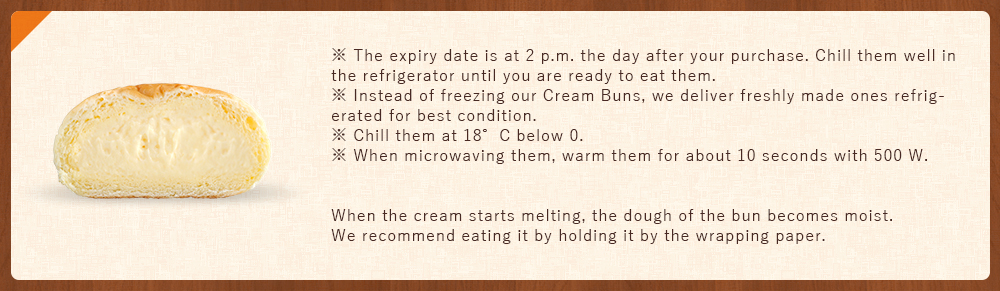 ※ EXP. Date is at 2 p.m. the next day after your purchase. Chill them well in the refrigerator until ready to eat. ※ Instead freezing our Cream buns, we deliver finalized ones refrigerated for their best condition. ※ Chill them at 18°C below 0.  ※ When microwave, warm one for about 10 seconds with 500W.    When cream starts melting, the dough of the bun becomes moist.  It is recommended to eat by holding it with the wrapping paper.