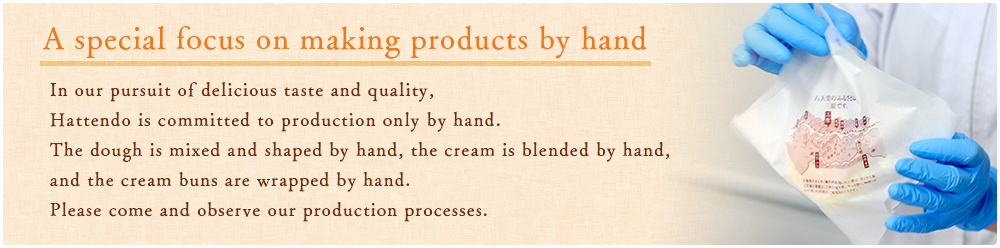 A special focus on making products by hand In our pursuit of delicious taste and quality, Hattendo is committed to production only by hand. The dough is mixed and shaped by hand, the cream is blended by hand, and the cream buns are wrapped by hand.Please come and observe our production processes.