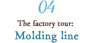 04 The factory tour: Molding line