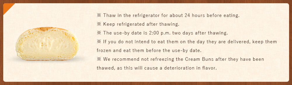 ※Thaw in the refrigerator for about 24 hours before eating. ※Keep refrigerated after thawing. ※The use-by date is 2:00 p.m. two days after thawing. ※If you do not intend to eat them on the day they are delivered, keep them frozen and eat them before the use-by date. ※We recommend not refreezing the Cream Buns after they have been thawed, as this will cause a deterioration in flavor.