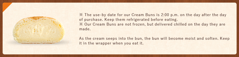 ※The use-by date for our Cream Buns is 2:00 p.m. on the day after the day of purchase. Keep them refrigerated before eating. ※Our Cream Buns are not frozen, but delivered chilled on the day they are made. As the cream seeps into the bun, the bun will become moist and soften. Keep it in the wrapper when you eat it.