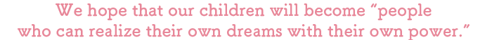 """We hope that our children will become """"people who can realize their own dreams with their own power."""""""