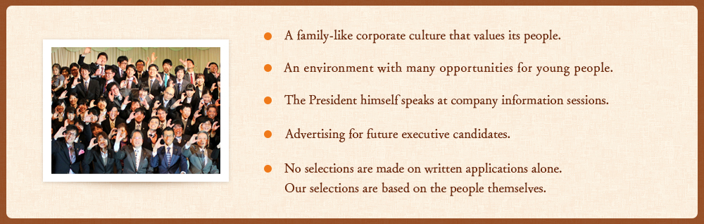 ・A family-like corporate culture that values its people. ・An environment with many opportunities for young people. ・The President himself speaks at company information sessions. ・Advertising for future executive candidates. ・No selections are made on written applications alone. Our selections are based on the people themselves.