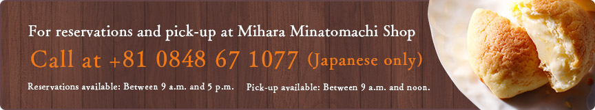 For reservations and pick-up at Mihara Minatomachi Shop Call +81 0848 67 1077 (Japanese only) Reservations available: Between 9 a.m. and 5 p.m. Pick-up available: Between 9 a.m. and noon.