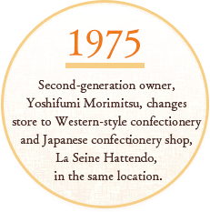 SINCE1975 Second-generation owner, Yoshifumi Morimitsu, changes store to Western-style confectionery and Japanese confectionery shop, La Seine Hattendo, in the same location.