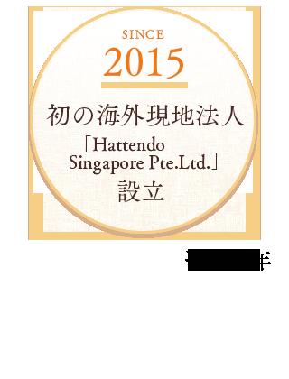 2015 初の海外現地法人  「Hattendo Singapore Pte.Ltd.」設立