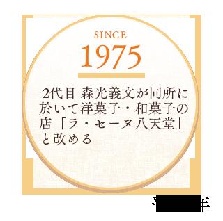 1975  2代目 森光義文が同所に於いて洋菓子・和菓子の店「ラ・セーヌ八天堂」と改める