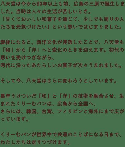 八天堂は今から80年以上も前、広島の三原で誕生しました。当時は人々の生活が苦しいとき。「甘くておいしい和菓子を通じて、少しでも周りの人たちを元気づけたい」という想いではじまりました。戦後になると、西洋文化が浸透したことで、八天堂も「和」から「洋」へと変化のときを迎えます。初代の思いを受けつぎながら、時代に沿ったあたらしいお菓子が次々うまれました。そして今、八天堂はさらに変わろうとしています。長年うけついだ「和」と「洋」の技術を融合させ、生まれたくりーむパンは、広島から全国へ、さらには、韓国、台湾、フィリピンと海外にまで広がっています。くりーむパンが世界中で共通のことばになる日まで、わたしたちは走りつづけます。