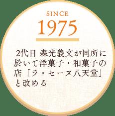 SINCE1975 2代目森光義文が同所に於いて洋菓子・和菓子の店「ラ・セーヌ八天堂」と改める